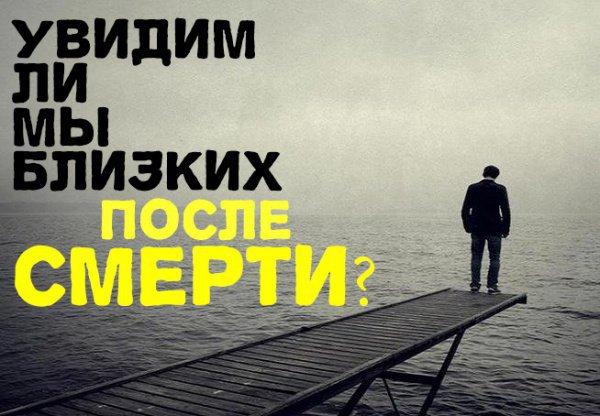 Будем ли мы видеть своих близких после того, как уйдем из жизни?