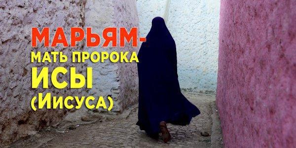Марьям - мать пророка Исы (Иисуса). Что о ней говорится в Коране?