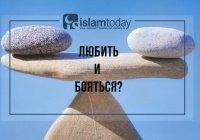 Как можно одновременно любить и бояться Аллаха?