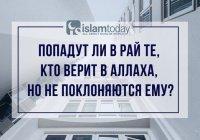 Можно ли попасть в рай, если верить в Аллаха, не поклоняясь Ему?