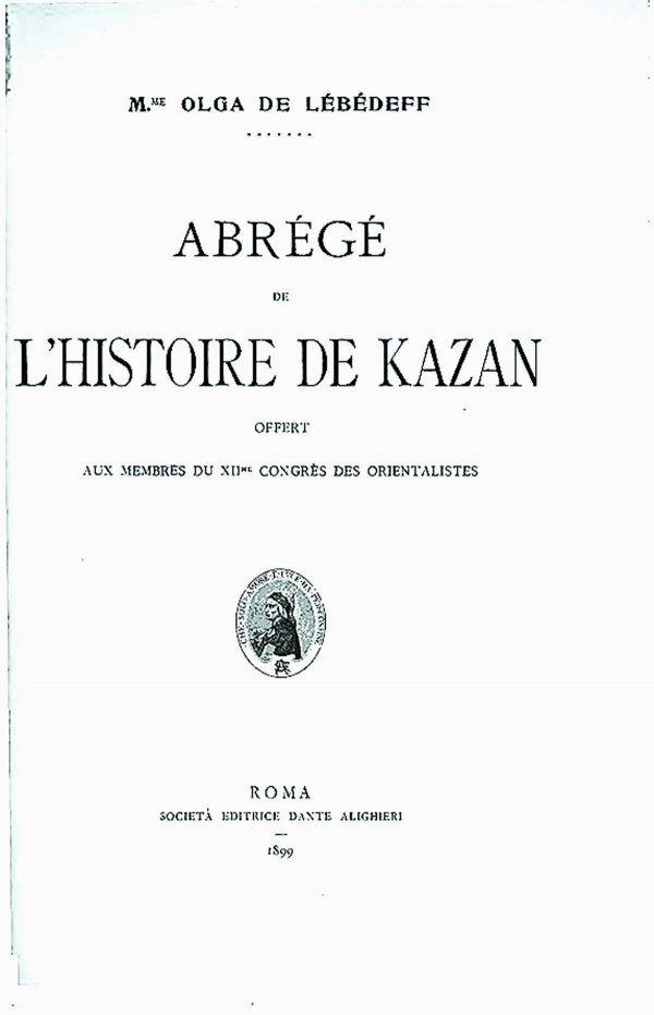 Краткая история Казани, написанная на французском языке Ольгой Лебедевой для XII Конгресса востоковедов в Риме в 1899 году.