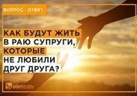 Если супруги не любят друг друга, то как они будут жить в Раю?