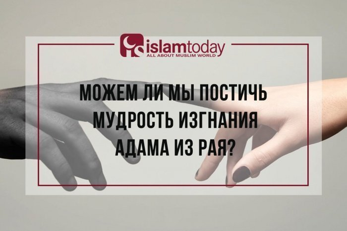 Почему пророк Адам (мир ему) был изгнан из Райской обители?