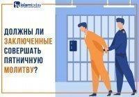 Должен ли тот, кто сидит в тюрьме, совершать пятничную молитву?