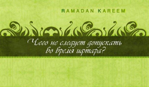 Чего не следует допускать во время ифтара?