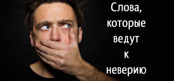 Будьте осторожны! Эти слова ведут к неверию