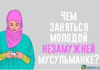 Чем заняться молодой незамужней мусульманке?