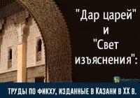 """""""Дар царей"""" и """"Свет изъяснения"""": труды по фикху, изданные в Казани в XX в."""
