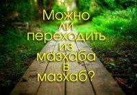 Можно ли переходить из мазхаба в мазхаб?