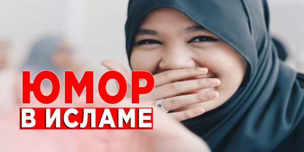 Юмор и смех в исламе – что дозволено, а что запретно?