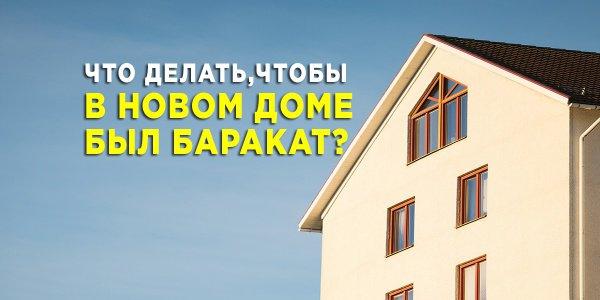Что делать, чтобы в новом доме был баракат?