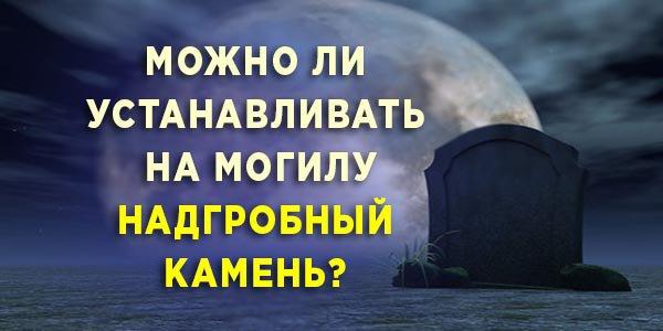 Можно ли устанавливать на могилу надгробный камень?